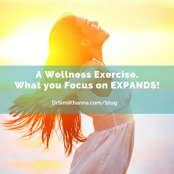 A Wellness Exercise. What you Focus on EXPANDS!