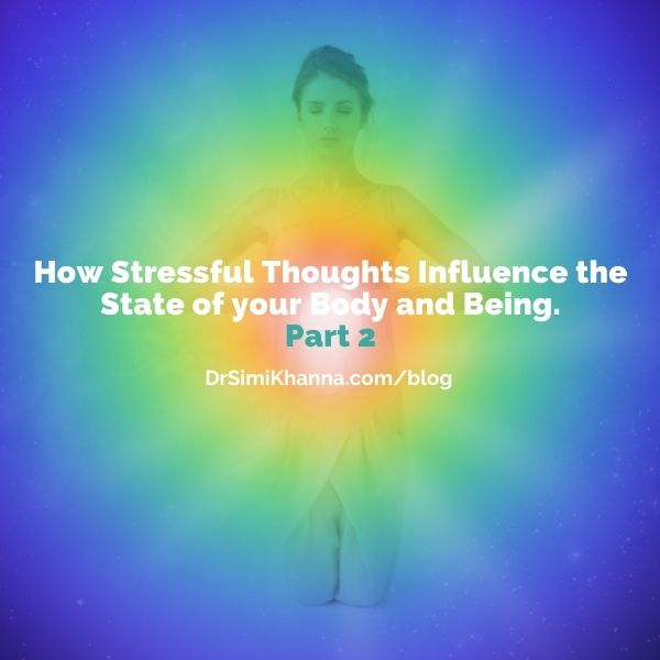 How Stressful Thoughts Influence the State of your Body and Being Part 2.